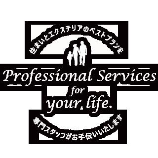 Professional Services for your life. 住まいとエクステリアのベストプランを専門スタッフがお手伝いいたします